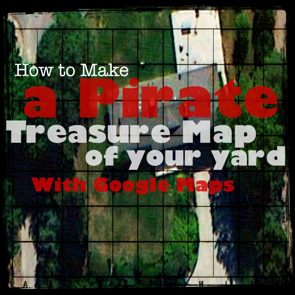 How to make a pirate treasure map of your yard with Google maps