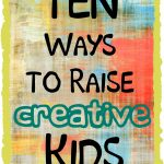 10 Ways to Raise Creative Kids