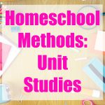 Homeschool Methods: Unit Studies